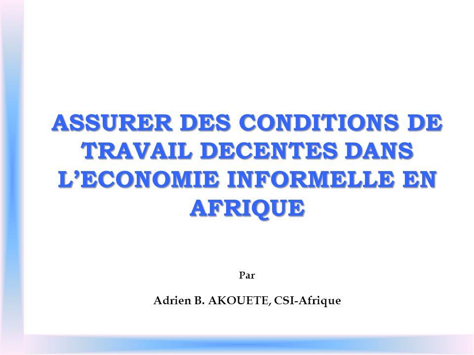ASSURER DES CONDITIONS DE TRAVAIL DECENTES DANS LECONOMIE INFORMELLE EN AFRIQUE Par Adrien B. AKOUETE, CSI-Afrique