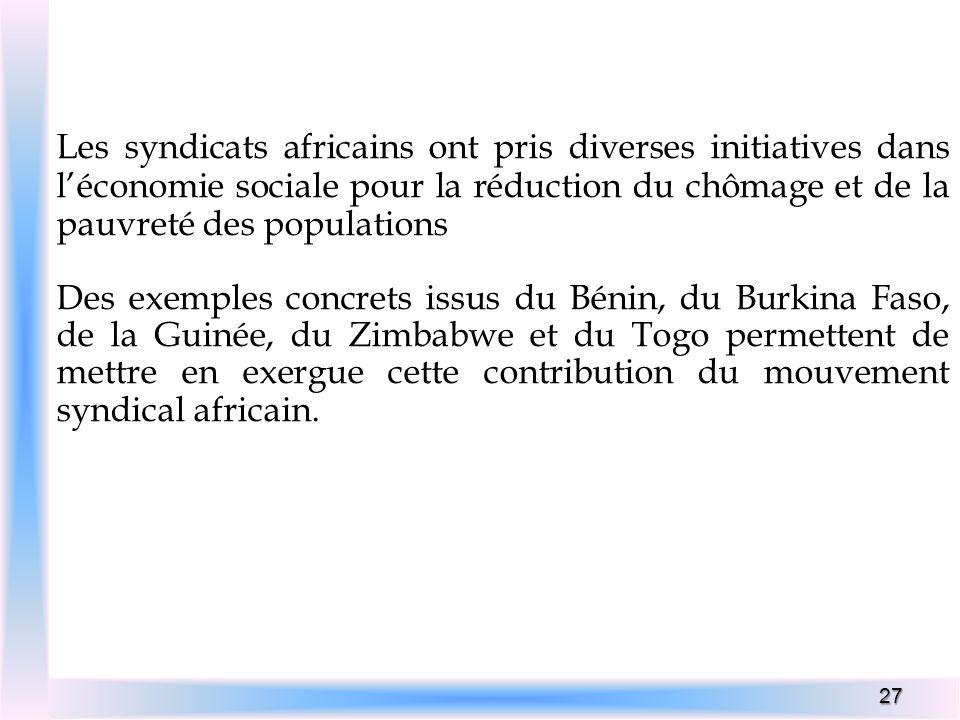 27 Les syndicats africains ont pris diverses initiatives dans léconomie sociale pour la réduction du chômage et de la pauvreté des populations Des exe