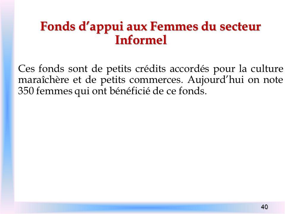 40 Fonds dappui aux Femmes du secteur Informel Ces fonds sont de petits crédits accordés pour la culture maraîchère et de petits commerces. Aujourdhui