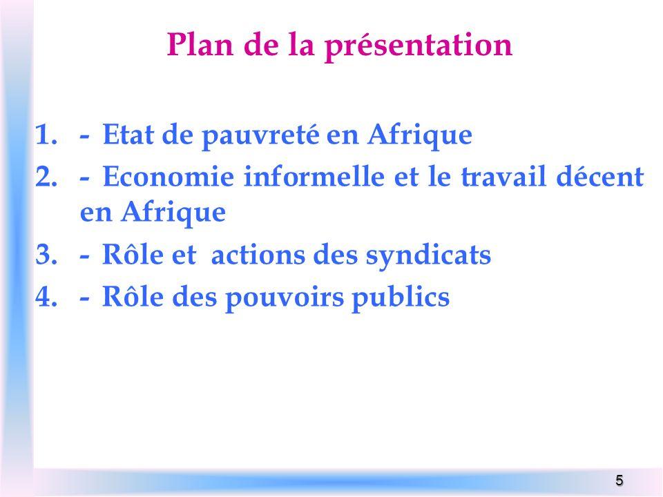 5 Plan de la présentation 1.-Etat de pauvreté en Afrique 2.-Economie informelle et le travail décent en Afrique 3.-Rôle et actions des syndicats 4.-Rô