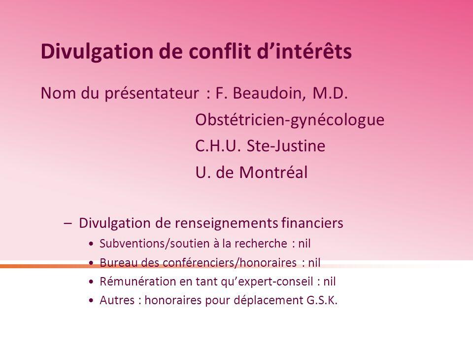 Divulgation de conflit dintérêts Nom du présentateur : F. Beaudoin, M.D. Obstétricien-gynécologue C.H.U. Ste-Justine U. de Montréal –Divulgation de re