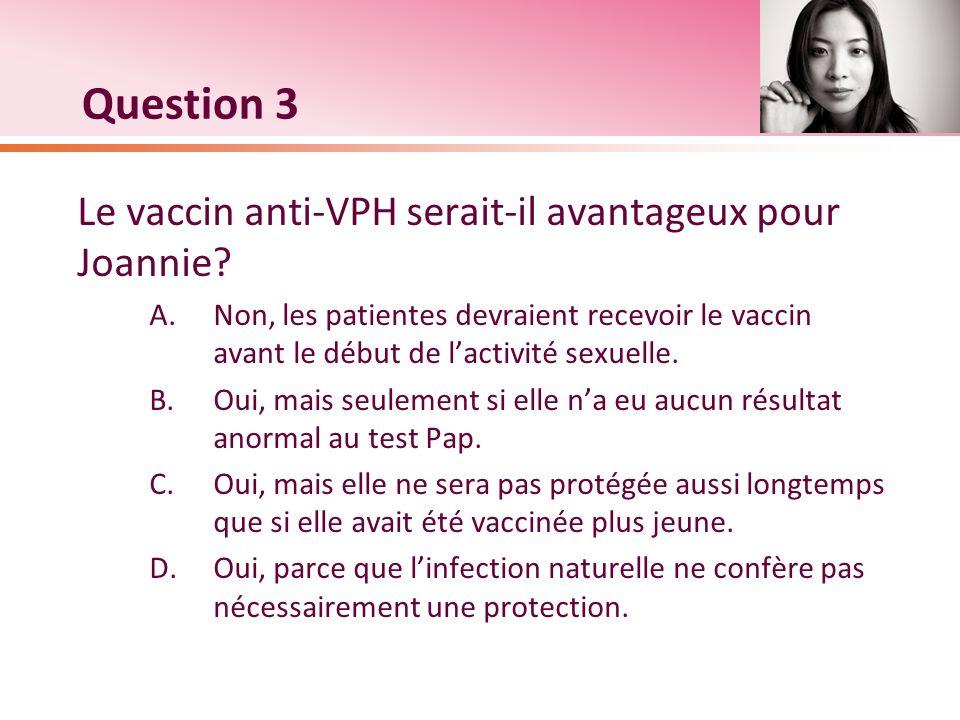 Question 3 Le vaccin anti-VPH serait-il avantageux pour Joannie? A.Non, les patientes devraient recevoir le vaccin avant le début de lactivité sexuell