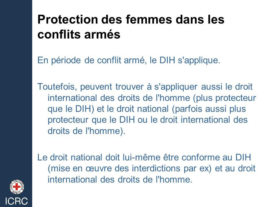 Protection des femmes dans les conflits armés En période de conflit armé, le DIH s'applique. Toutefois, peuvent trouver à s'appliquer aussi le droit i