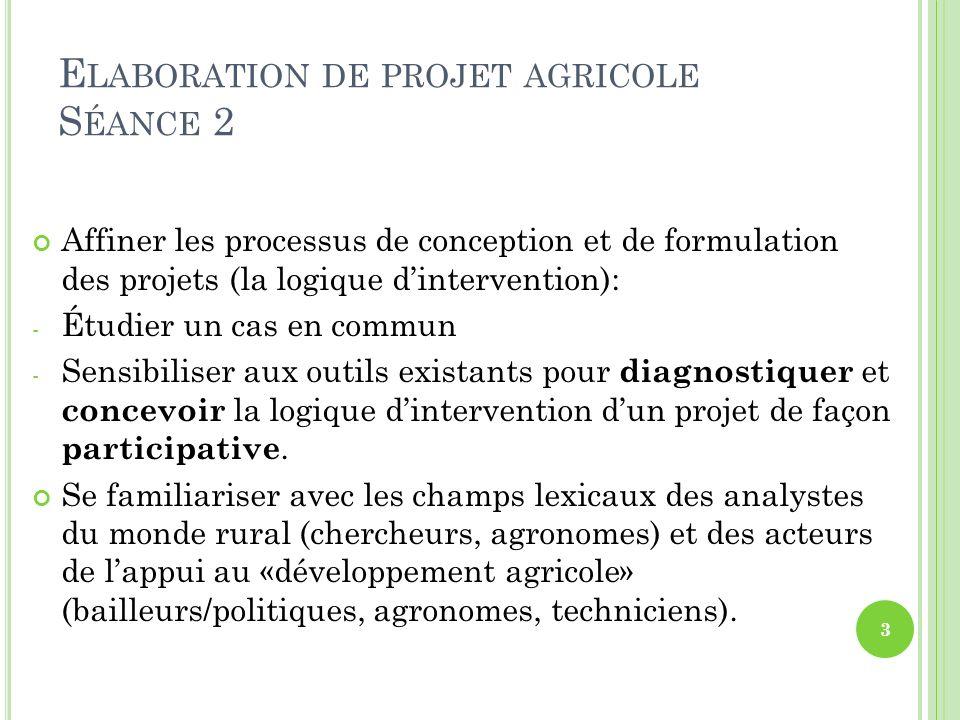 E LABORATION DE PROJET AGRICOLE S ÉANCE 2 Affiner les processus de conception et de formulation des projets (la logique dintervention): - Étudier un c