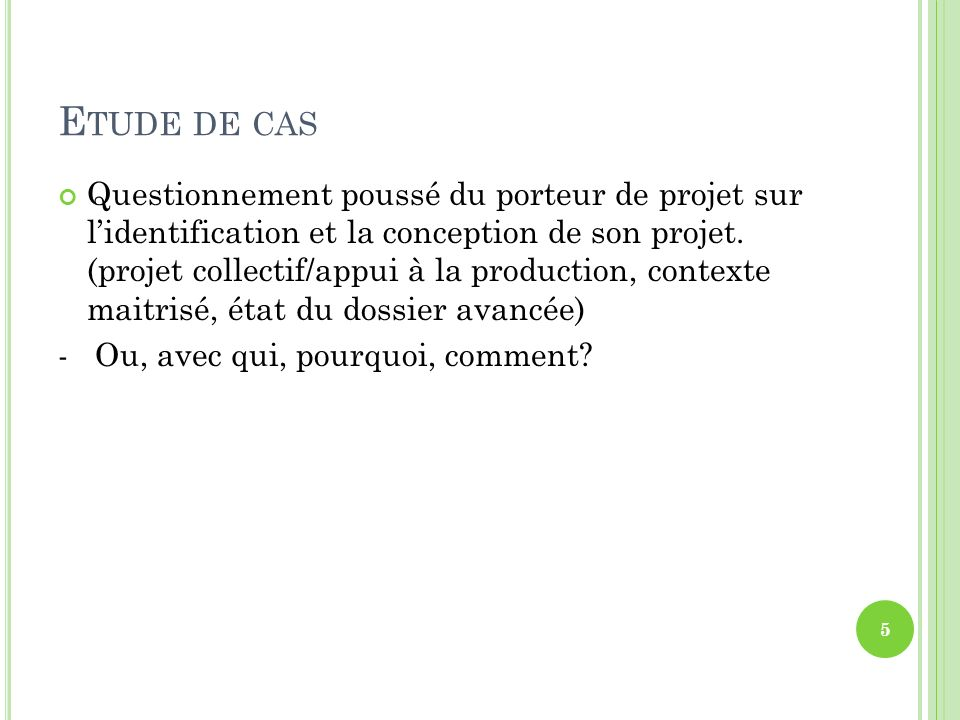 E TUDE DE CAS Questionnement poussé du porteur de projet sur lidentification et la conception de son projet. (projet collectif/appui à la production,