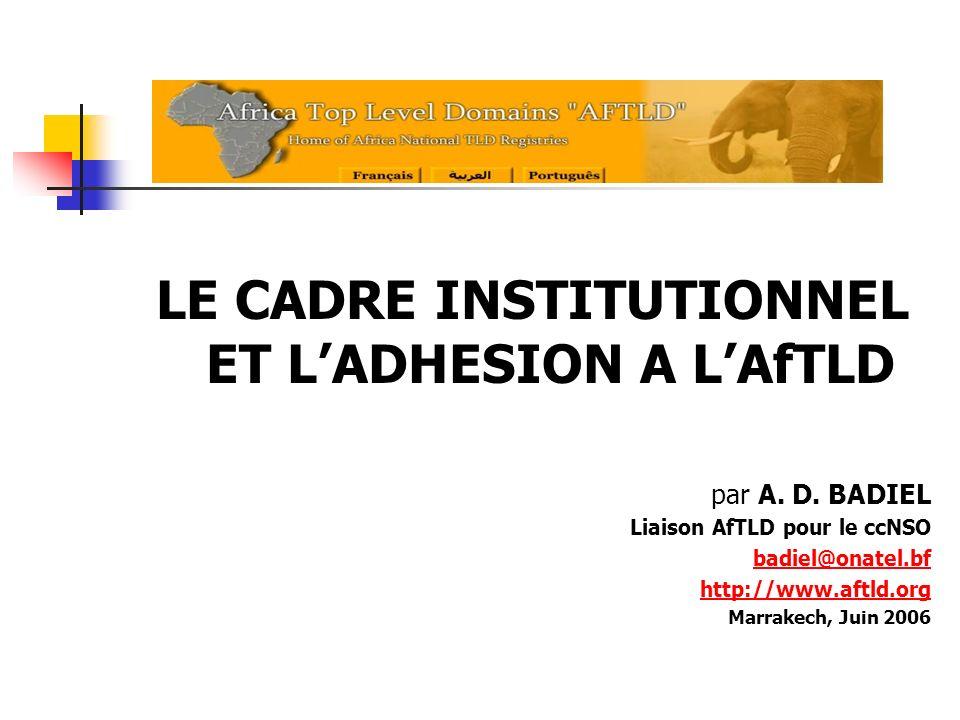 LE CADRE INSTITUTIONNEL ET LADHESION A LAfTLD par A. D. BADIEL Liaison AfTLD pour le ccNSO badiel@onatel.bf http://www.aftld.org Marrakech, Juin 2006