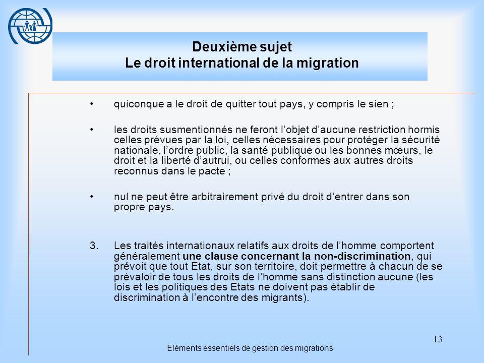 13 Eléments essentiels de gestion des migrations Deuxième sujet Le droit international de la migration quiconque a le droit de quitter tout pays, y co