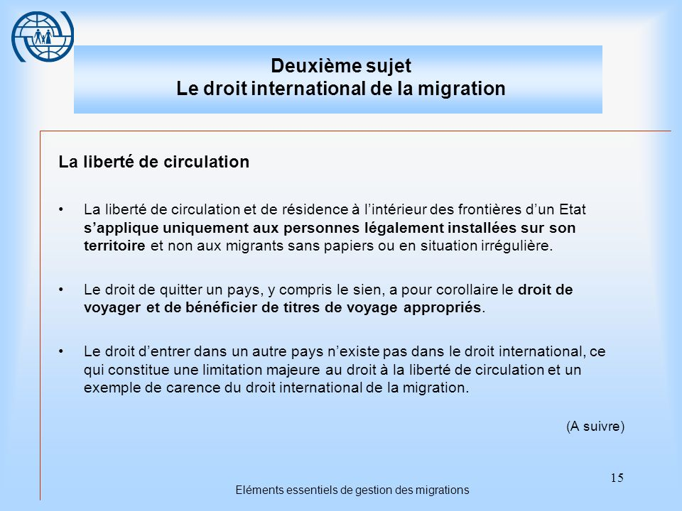 15 Eléments essentiels de gestion des migrations Deuxième sujet Le droit international de la migration La liberté de circulation La liberté de circula