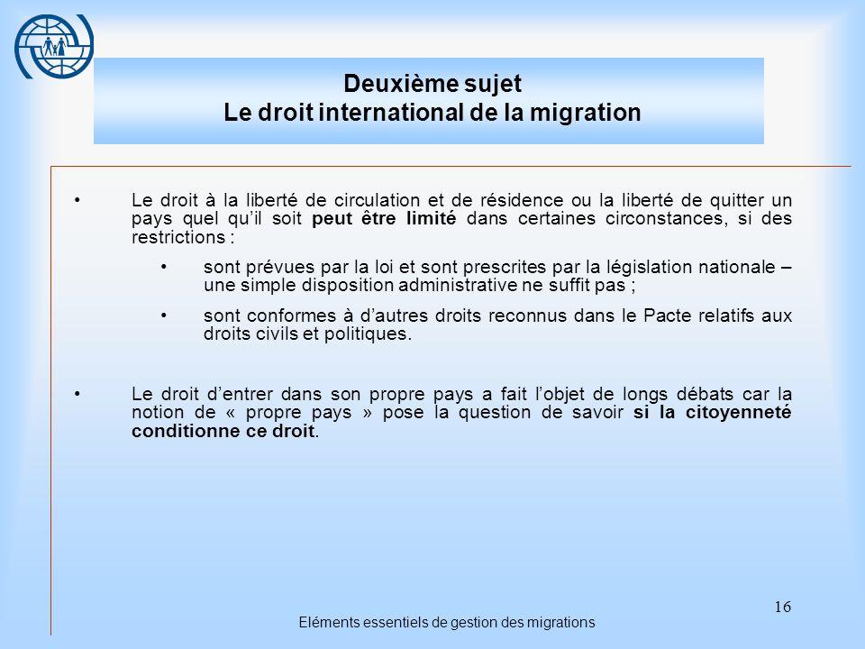 16 Eléments essentiels de gestion des migrations Deuxième sujet Le droit international de la migration Le droit à la liberté de circulation et de rési