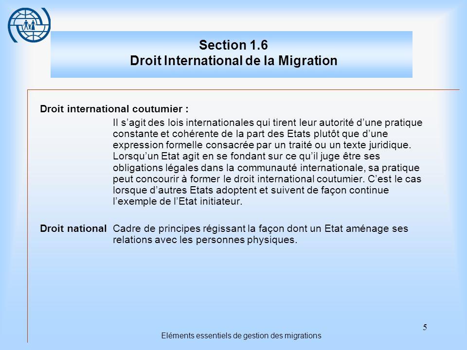 5 Eléments essentiels de gestion des migrations Section 1.6 Droit International de la Migration Droit international coutumier : Il sagit des lois inte