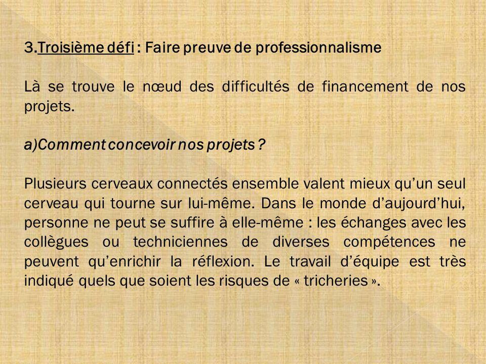 3.Troisième défi : Faire preuve de professionnalisme Là se trouve le nœud des difficultés de financement de nos projets. a)Comment concevoir nos proje
