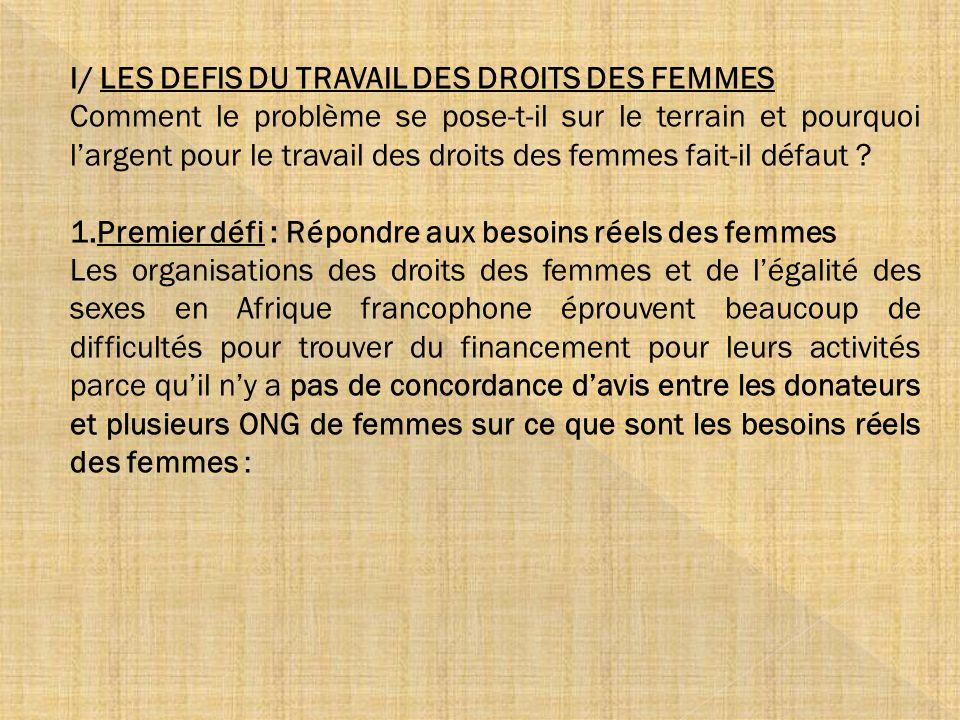 I/ LES DEFIS DU TRAVAIL DES DROITS DES FEMMES Comment le problème se pose-t-il sur le terrain et pourquoi largent pour le travail des droits des femme