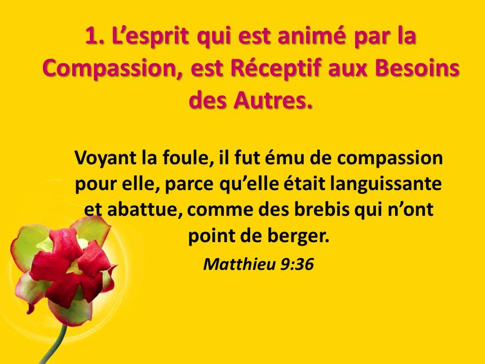 1. Lesprit qui est animé par la Compassion, est Réceptif aux Besoins des Autres. 1. Lesprit qui est animé par la Compassion, est Réceptif aux Besoins