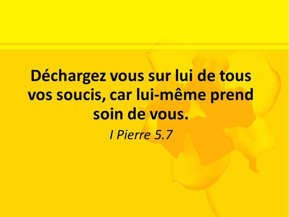 Déchargez vous sur lui de tous vos soucis, car lui-même prend soin de vous. I Pierre 5.7