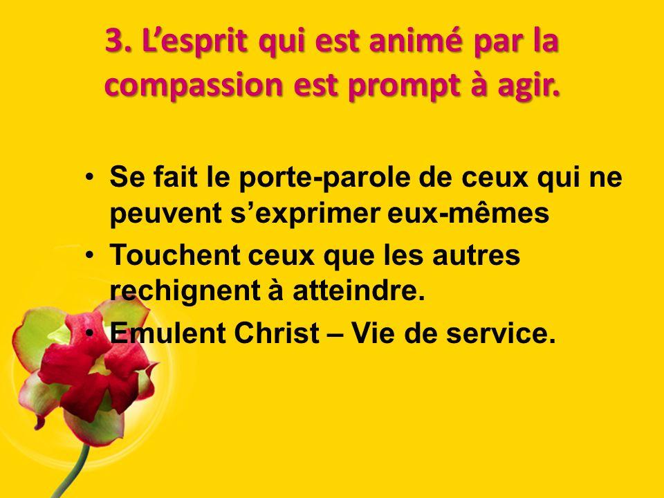 3. Lesprit qui est animé par la compassion est prompt à agir. Se fait le porte-parole de ceux qui ne peuvent sexprimer eux-mêmes Touchent ceux que les