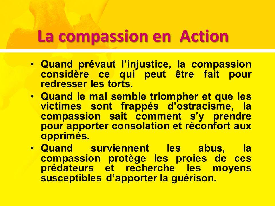 La compassion en Action Quand prévaut linjustice, la compassion considère ce qui peut être fait pour redresser les torts. Quand le mal semble triomphe