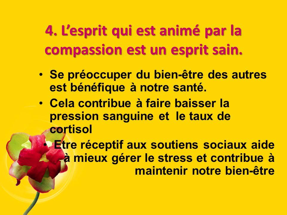 4. Lesprit qui est animé par la compassion est un esprit sain. Se préoccuper du bien-être des autres est bénéfique à notre santé. Cela contribue à fai