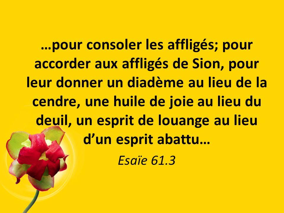 …pour consoler les affligés; pour accorder aux affligés de Sion, pour leur donner un diadème au lieu de la cendre, une huile de joie au lieu du deuil,