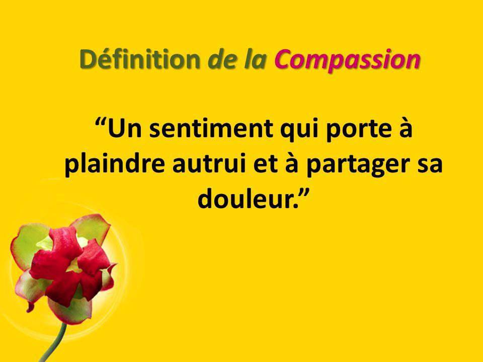 Définition de la Compassion Un sentiment qui porte à plaindre autrui et à partager sa douleur.