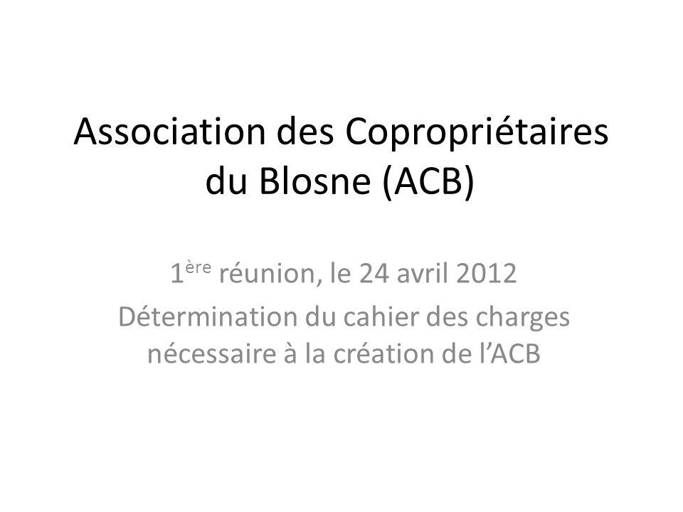 Association des Copropriétaires du Blosne (ACB) 1 ère réunion, le 24 avril 2012 Détermination du cahier des charges nécessaire à la création de lACB