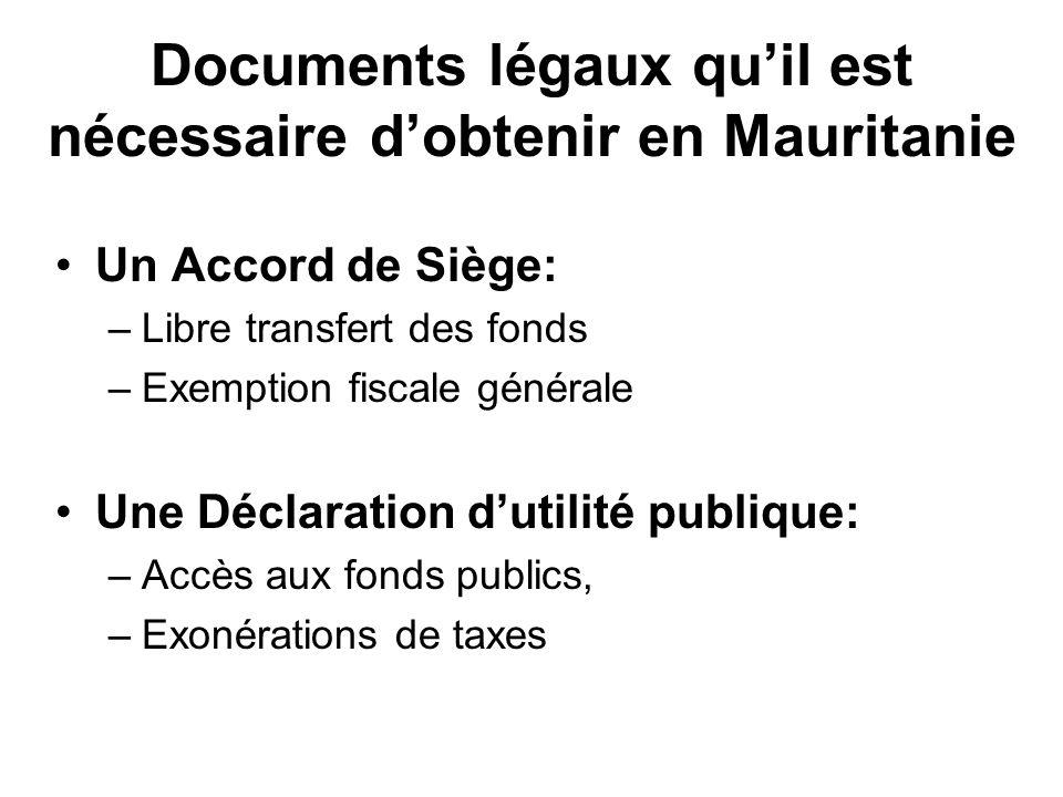 Documents légaux quil est nécessaire dobtenir en Mauritanie Un Accord de Siège: –Libre transfert des fonds –Exemption fiscale générale Une Déclaration dutilité publique: –Accès aux fonds publics, –Exonérations de taxes