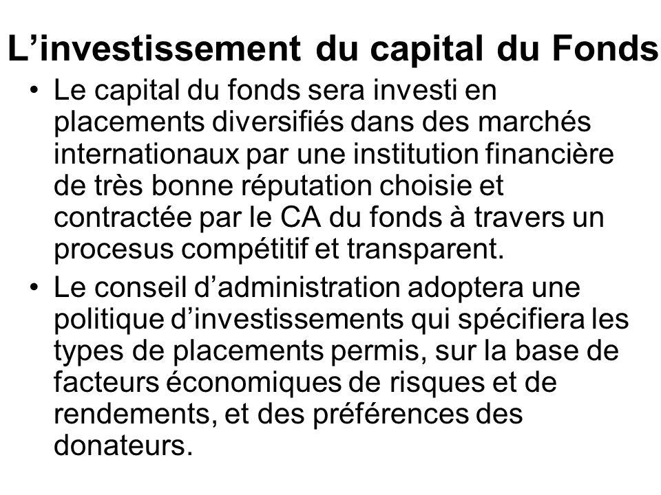 Linvestissement du capital du Fonds Le capital du fonds sera investi en placements diversifiés dans des marchés internationaux par une institution financière de très bonne réputation choisie et contractée par le CA du fonds à travers un procesus compétitif et transparent.