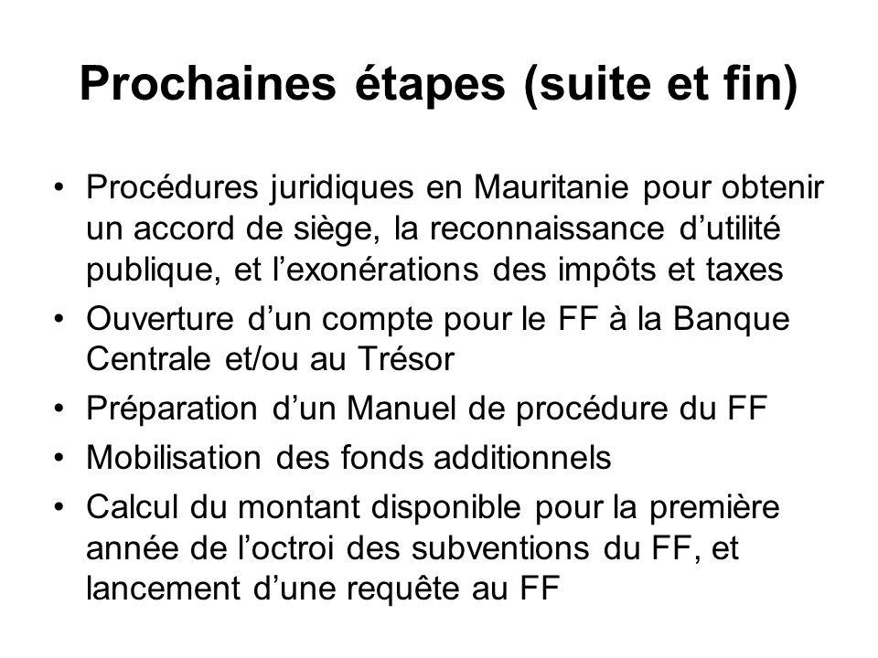 Prochaines étapes (suite et fin) Procédures juridiques en Mauritanie pour obtenir un accord de siège, la reconnaissance dutilité publique, et lexonérations des impôts et taxes Ouverture dun compte pour le FF à la Banque Centrale et/ou au Trésor Préparation dun Manuel de procédure du FF Mobilisation des fonds additionnels Calcul du montant disponible pour la première année de loctroi des subventions du FF, et lancement dune requête au FF