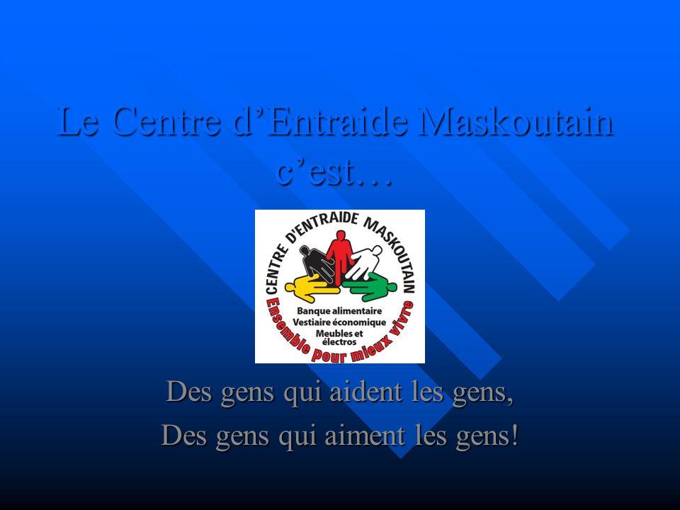 Le Centre dEntraide Maskoutain cest… Des gens qui aident les gens, Des gens qui aiment les gens!