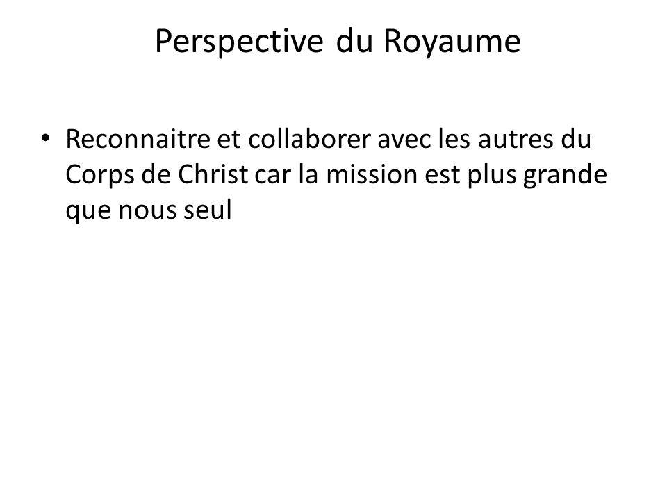 Perspective du Royaume Reconnaitre et collaborer avec les autres du Corps de Christ car la mission est plus grande que nous seul