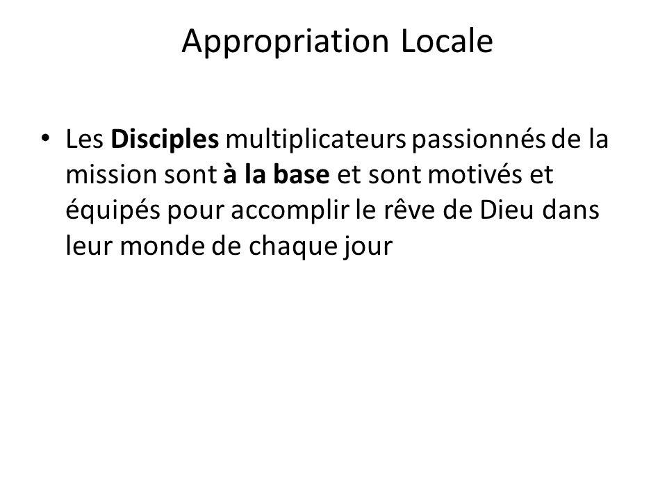 Appropriation Locale Les Disciples multiplicateurs passionnés de la mission sont à la base et sont motivés et équipés pour accomplir le rêve de Dieu d