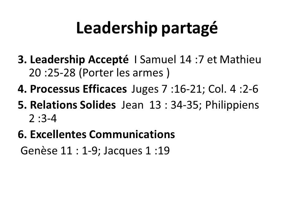 Leadership partagé 3. Leadership Accepté I Samuel 14 :7 et Mathieu 20 :25-28 (Porter les armes ) 4. Processus Efficaces Juges 7 :16-21; Col. 4 :2-6 5.
