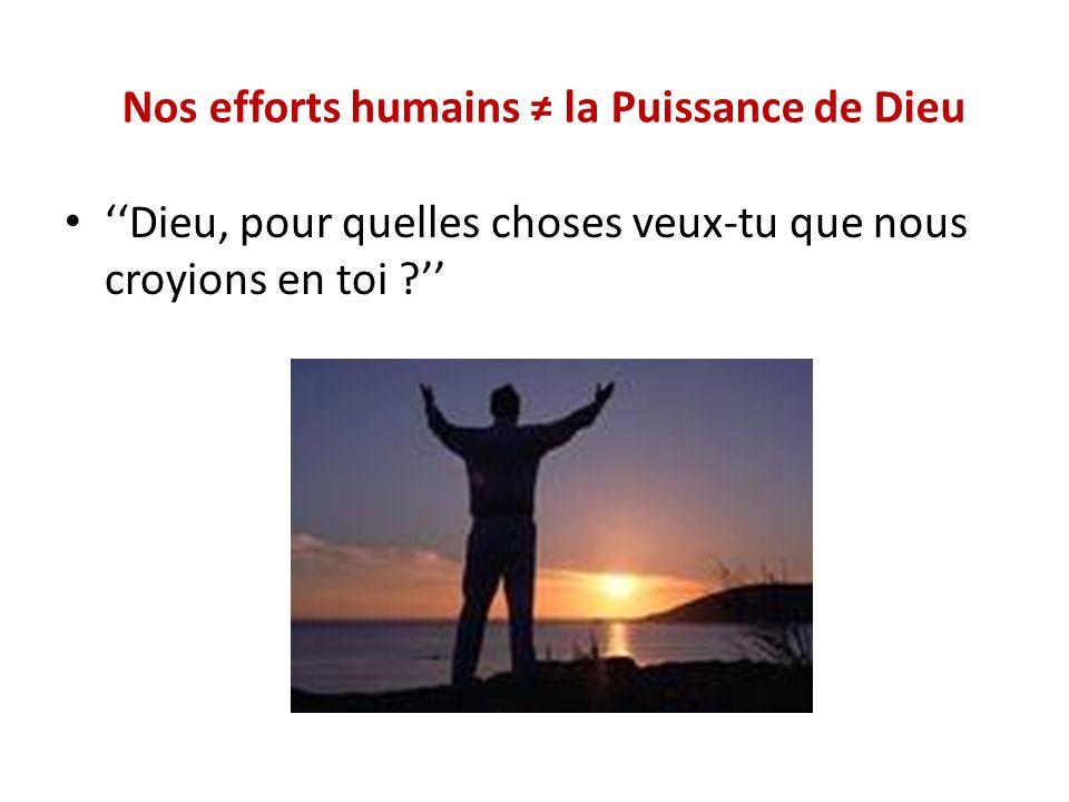 Nos efforts humains la Puissance de Dieu Dieu, pour quelles choses veux-tu que nous croyions en toi ?