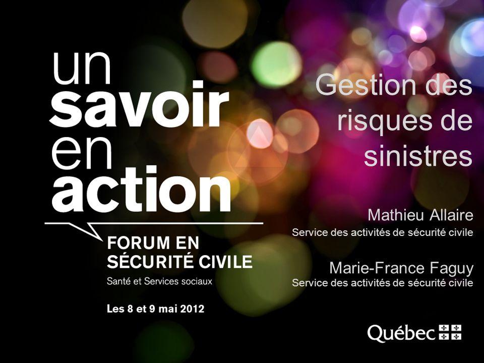 1 Gestion des risques de sinistres Mathieu Allaire Service des activités de sécurité civile Marie-France Faguy Service des activités de sécurité civil