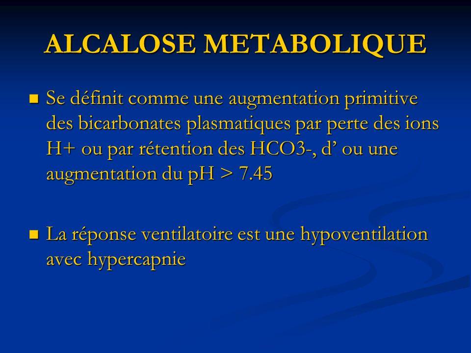 ALCALOSE METABOLIQUE Se définit comme une augmentation primitive des bicarbonates plasmatiques par perte des ions H+ ou par rétention des HCO3-, d ou