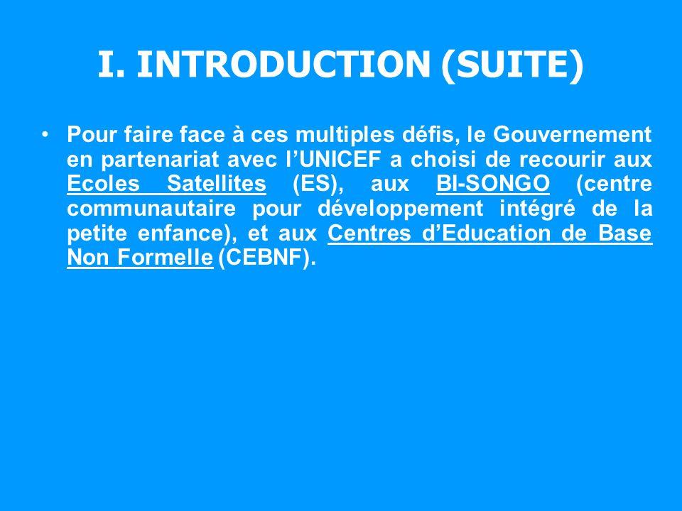 I. INTRODUCTION (SUITE) Pour faire face à ces multiples défis, le Gouvernement en partenariat avec lUNICEF a choisi de recourir aux Ecoles Satellites