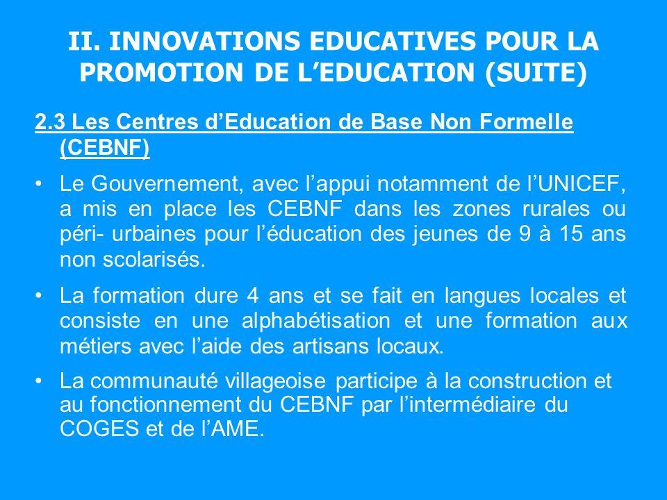 II. INNOVATIONS EDUCATIVES POUR LA PROMOTION DE LEDUCATION (SUITE) 2.3 Les Centres dEducation de Base Non Formelle (CEBNF) Le Gouvernement, avec lappu