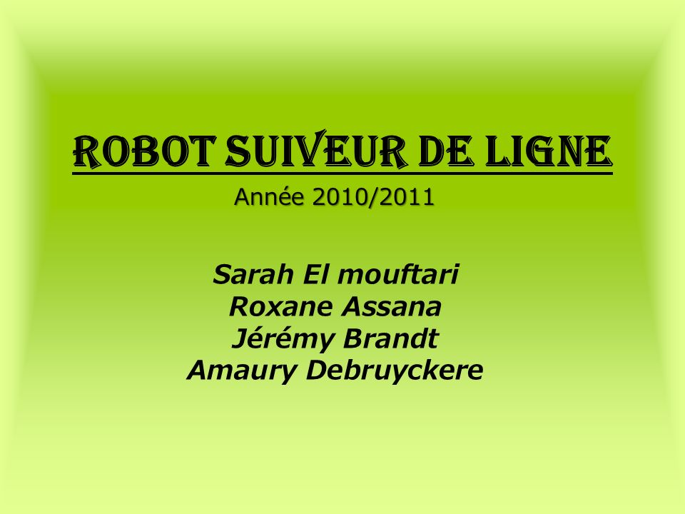 Robot suiveur de ligne Sarah El mouftari Roxane Assana Jérémy Brandt Amaury Debruyckere Année 2010/2011