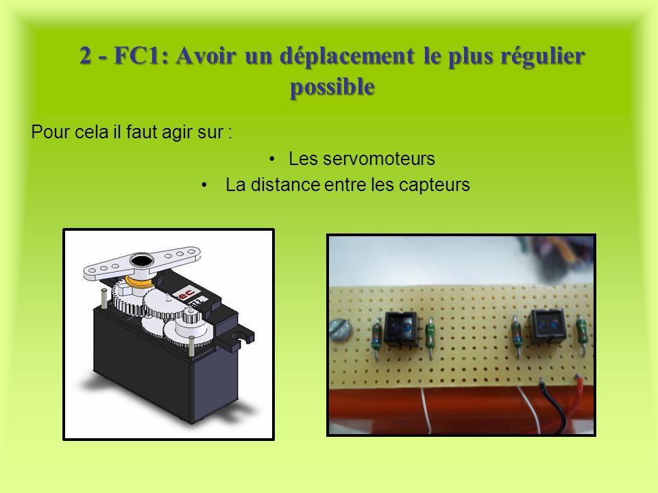Pour cela il faut agir sur : Les servomoteurs La distance entre les capteurs 2 - FC1: Avoir un déplacement le plus régulier possible