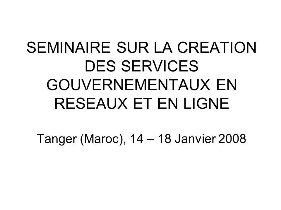 SEMINAIRE SUR LA CREATION DES SERVICES GOUVERNEMENTAUX EN RESEAUX ET EN LIGNE Tanger (Maroc), 14 – 18 Janvier 2008