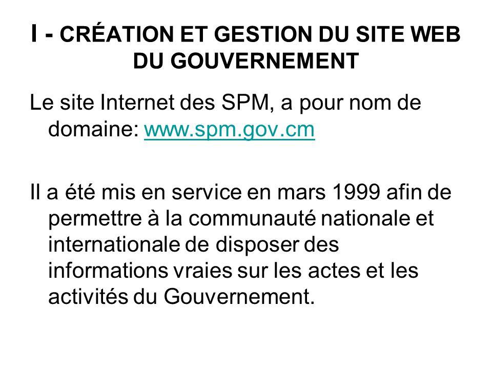 I - CRÉATION ET GESTION DU SITE WEB DU GOUVERNEMENT Le site Internet des SPM, a pour nom de domaine: www.spm.gov.cmwww.spm.gov.cm Il a été mis en serv