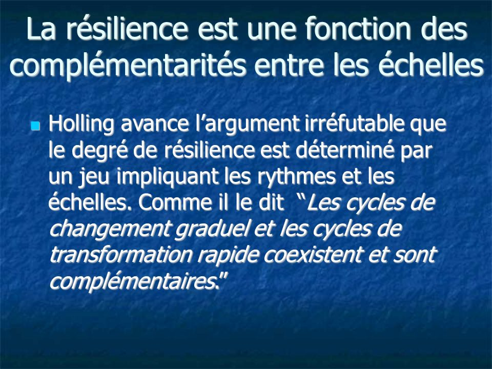 La résilience est une fonction des complémentarités entre les échelles Holling avance largument irréfutable que le degré de résilience est déterminé par un jeu impliquant les rythmes et les échelles.