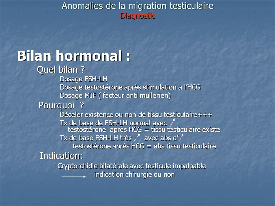Anomalies de la migration testiculaire Diagnostic Bilan hormonal : Quel bilan ? Quel bilan ? Dosage FSH-LH Dosage FSH-LH Dosage testostérone après sti