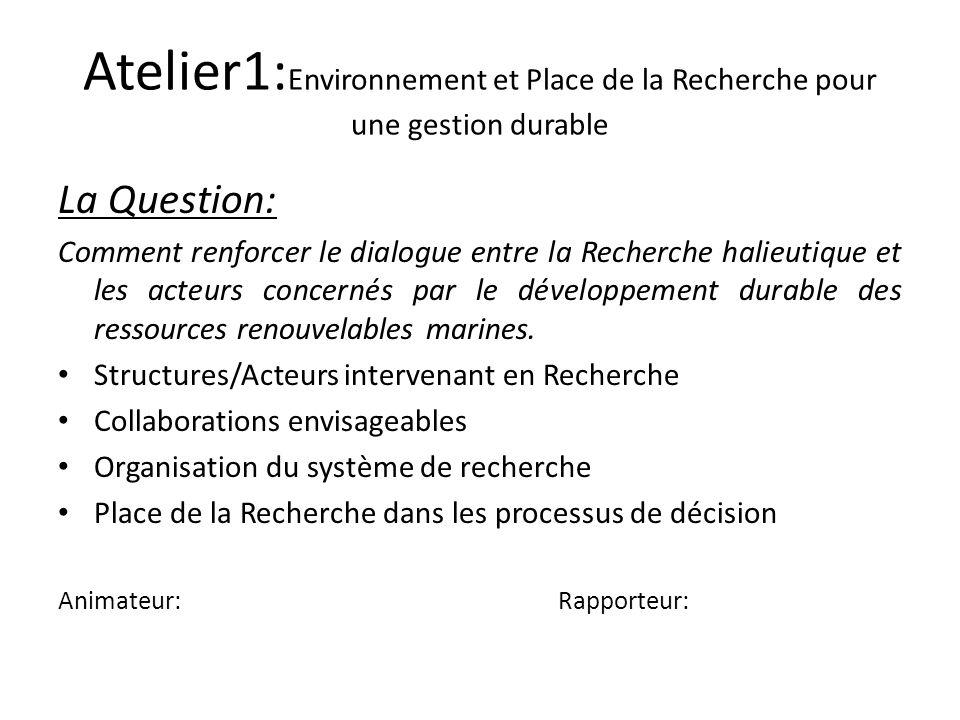 Atelier1: Environnement et Place de la Recherche pour une gestion durable La Question: Comment renforcer le dialogue entre la Recherche halieutique et