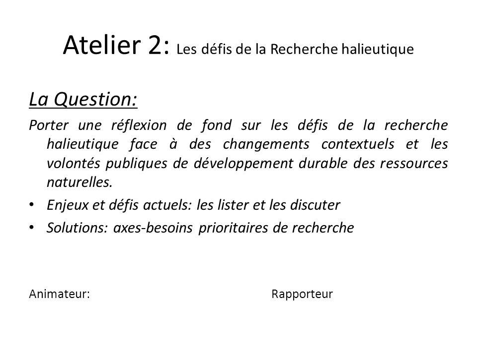 Atelier 2: Les défis de la Recherche halieutique La Question: Porter une réflexion de fond sur les défis de la recherche halieutique face à des change
