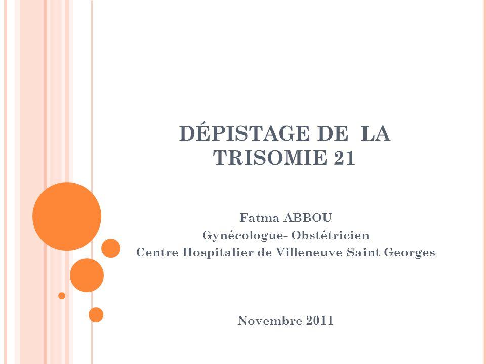 DÉPISTAGE DE LA TRISOMIE 21 Fatma ABBOU Gynécologue- Obstétricien Centre Hospitalier de Villeneuve Saint Georges Novembre 2011