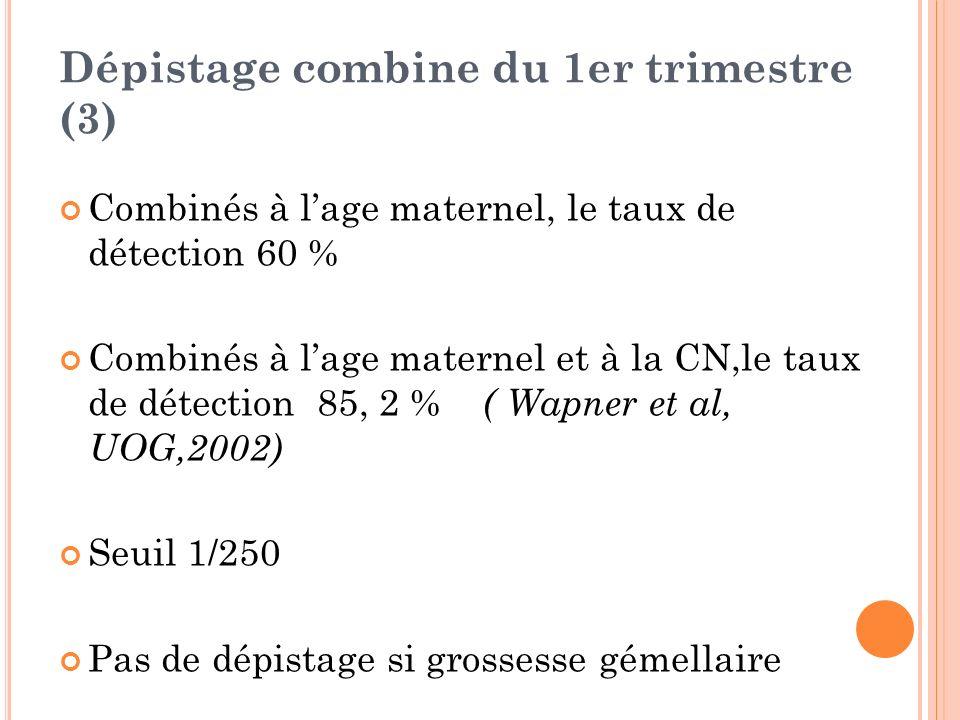 Dépistage combine du 1er trimestre (3) Combinés à lage maternel, le taux de détection 60 % Combinés à lage maternel et à la CN,le taux de détection 85