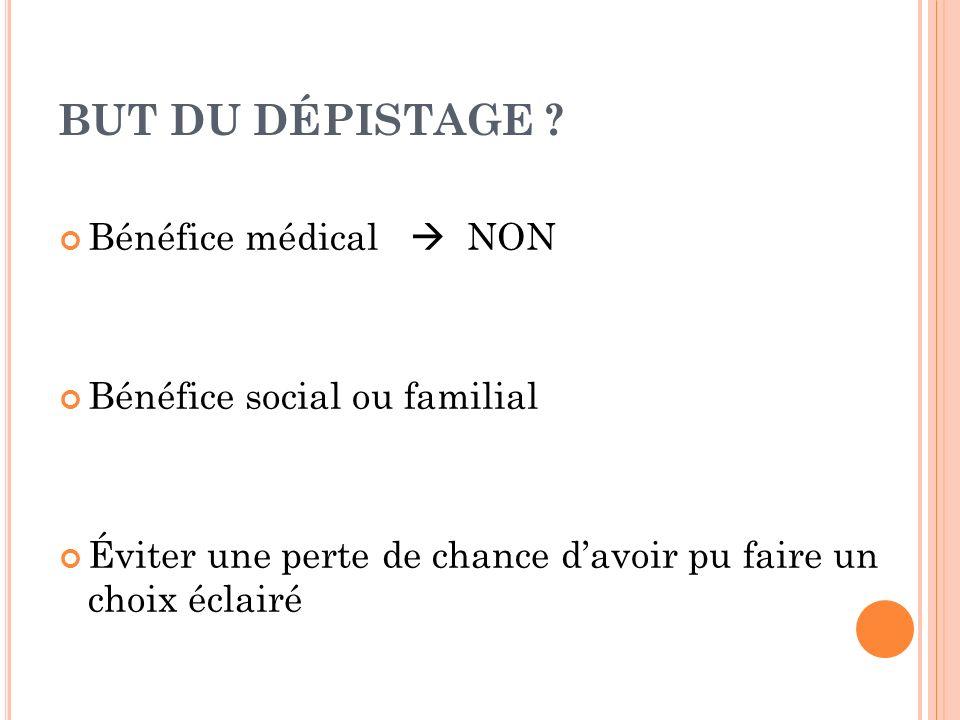 BUT DU DÉPISTAGE ? Bénéfice médical NON Bénéfice social ou familial Éviter une perte de chance davoir pu faire un choix éclairé
