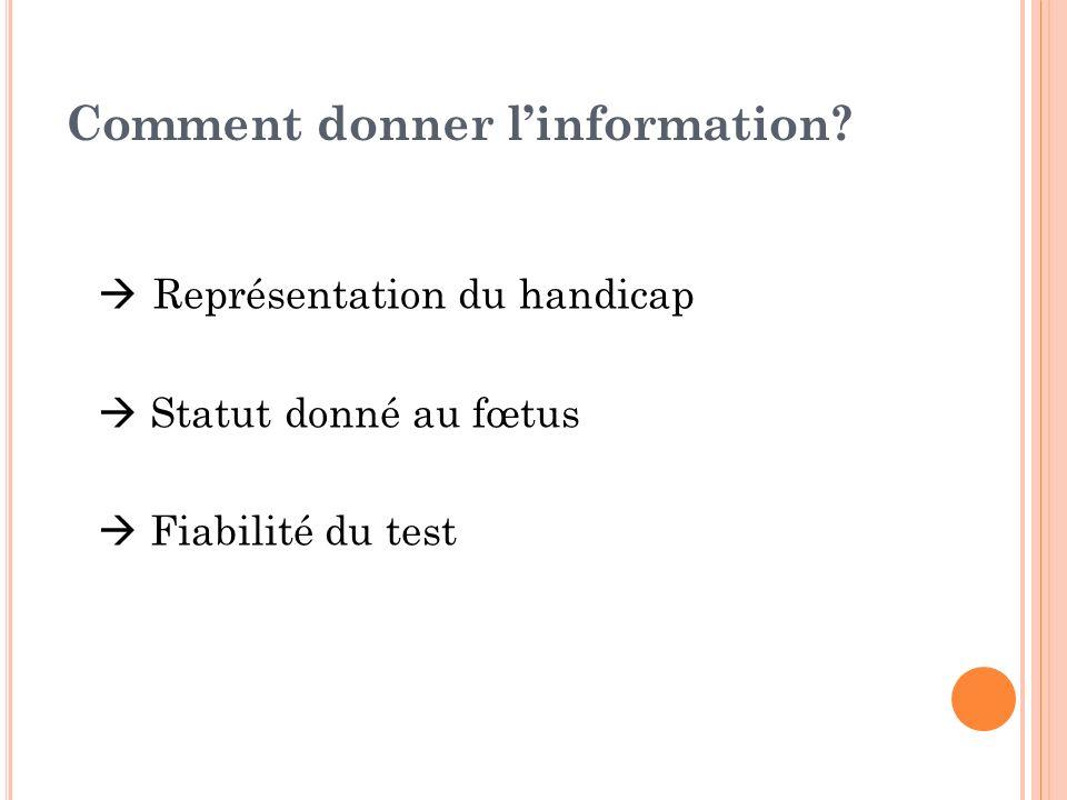 Comment donner linformation? Représentation du handicap Statut donné au fœtus Fiabilité du test