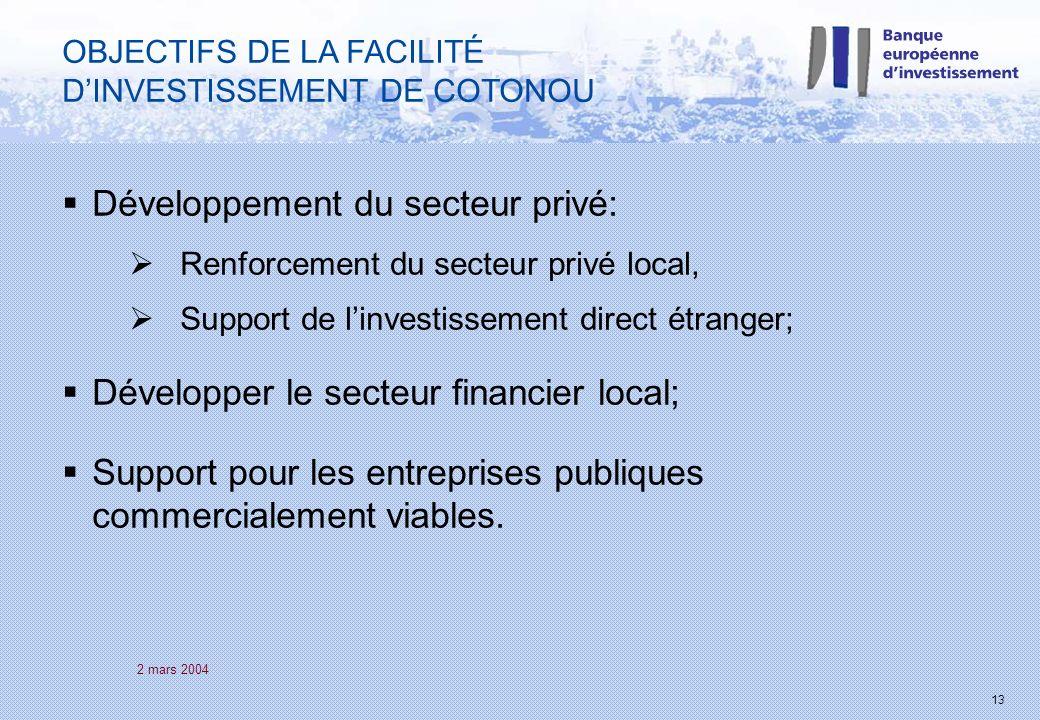 2 mars 2004 13 OBJECTIFS DE LA FACILITÉ DINVESTISSEMENT DE COTONOU Développement du secteur privé: Renforcement du secteur privé local, Support de linvestissement direct étranger; Développer le secteur financier local; Support pour les entreprises publiques commercialement viables.