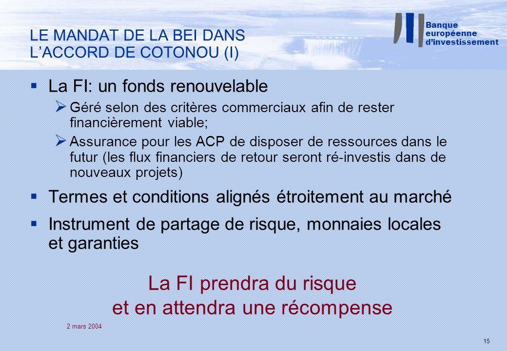2 mars 2004 15 La FI: un fonds renouvelable Géré selon des critères commerciaux afin de rester financièrement viable; Assurance pour les ACP de disposer de ressources dans le futur (les flux financiers de retour seront ré-investis dans de nouveaux projets) Termes et conditions alignés étroitement au marché Instrument de partage de risque, monnaies locales et garanties LE MANDAT DE LA BEI DANS LACCORD DE COTONOU (I) Banque européenne dinvestissement La FI prendra du risque et en attendra une récompense